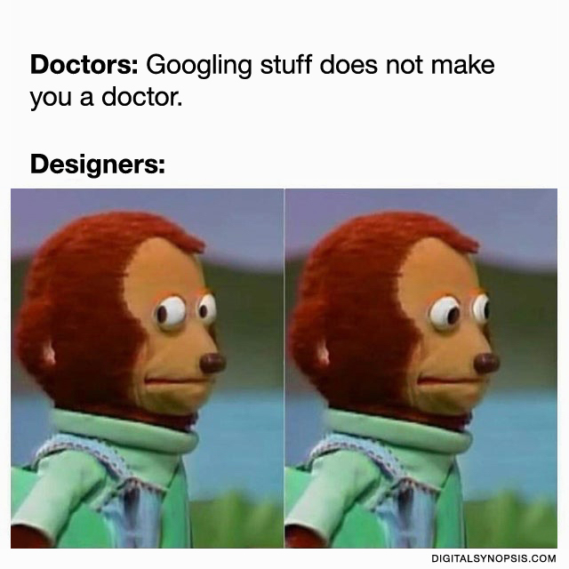 Doctors: Googling stuff does not make you a doctor. Designers: