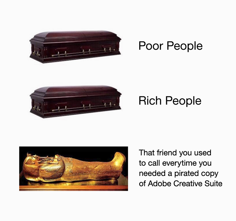 Poor people coffin vs. Rich people coffin vs. That friend you used to call every time you needed a pirated copy of Adobe Creative Suite