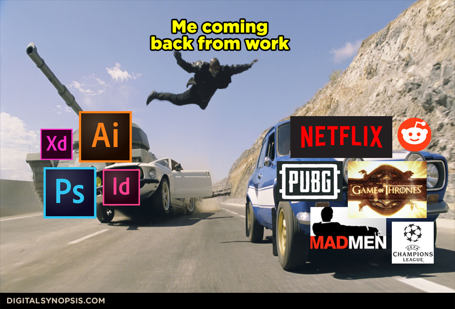 Me coming back from work - Ai, Ps, Id, Xd, vs. Netflix, PUBG, Game of Thrones, Mad Men, UEFA, Reddit