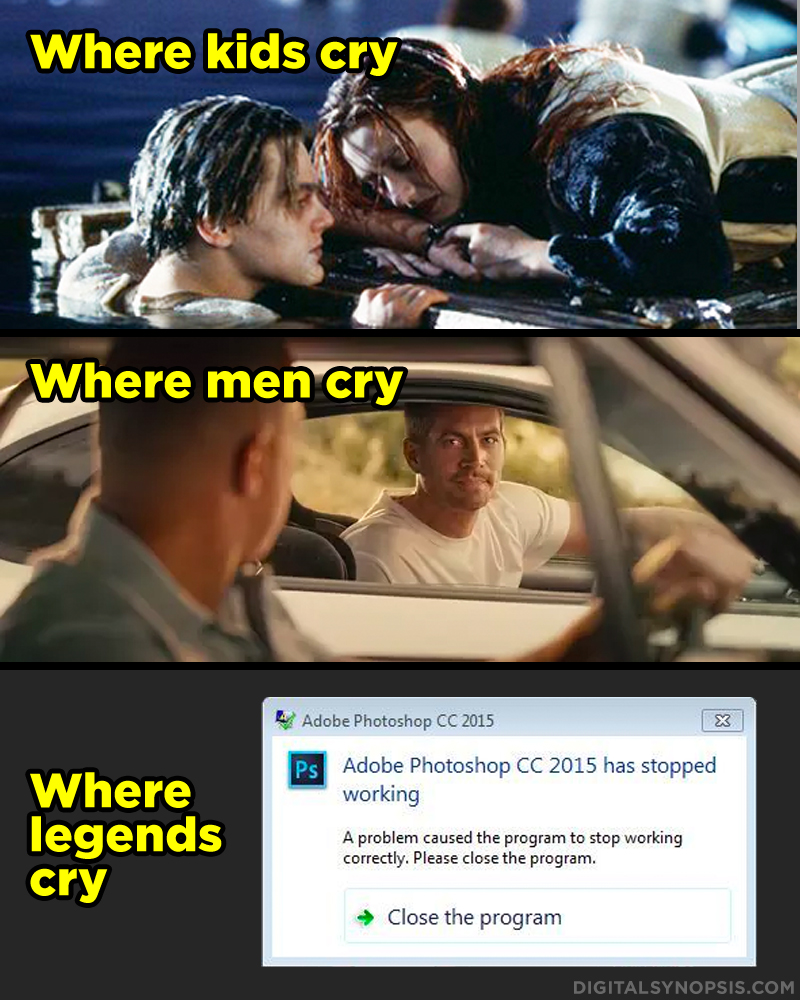 Where kids cry - Titanic. Where men cry - Fast & Furious. Where legends cry - Photoshop stopped working