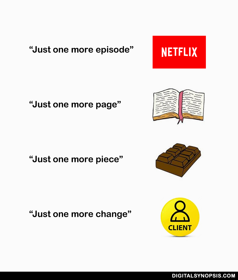 Just one more episode - Netflix. Just one more page - Book. Just one more piece - Chocolate. Just one more change - Client.