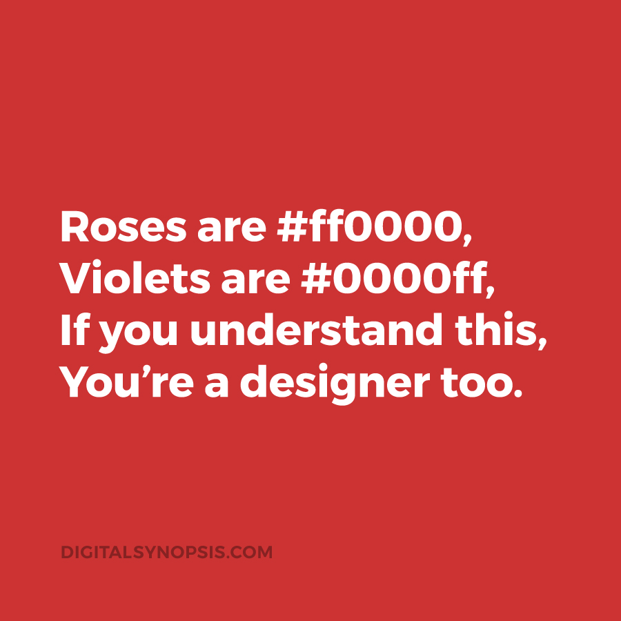 Roses are #ff0000, Violets are #0000ff, if you understand this, you're a designer too.