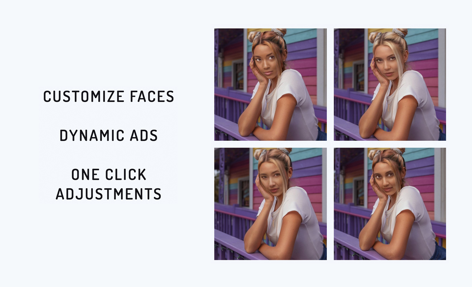 Customize faces. Dynamic ads. Once click adjustments.