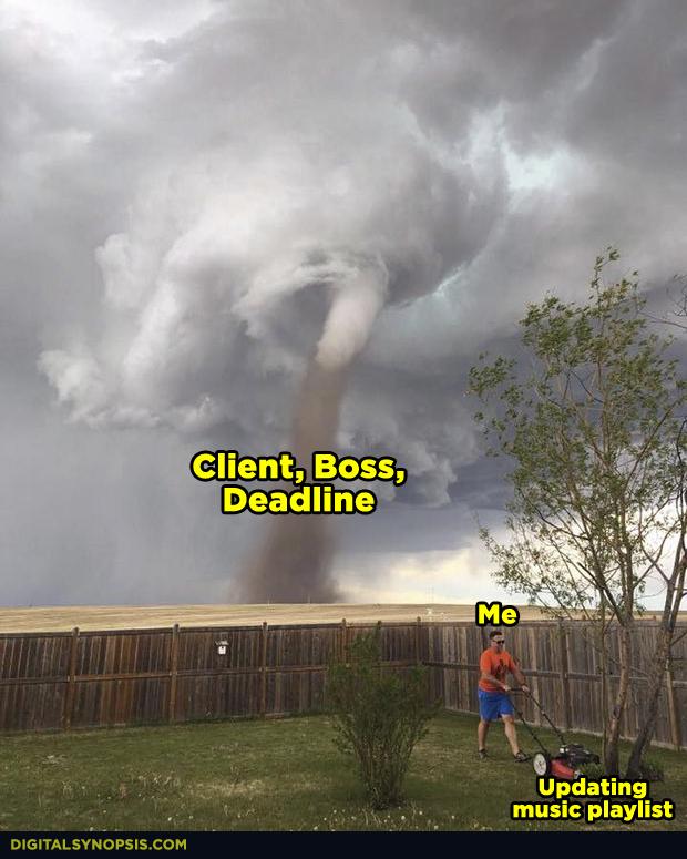 Client, boss, deadline tornado storm - Me updating playlist
